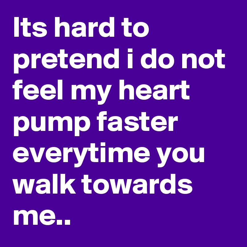 Its hard to pretend i do not feel my heart pump faster everytime you walk towards me..