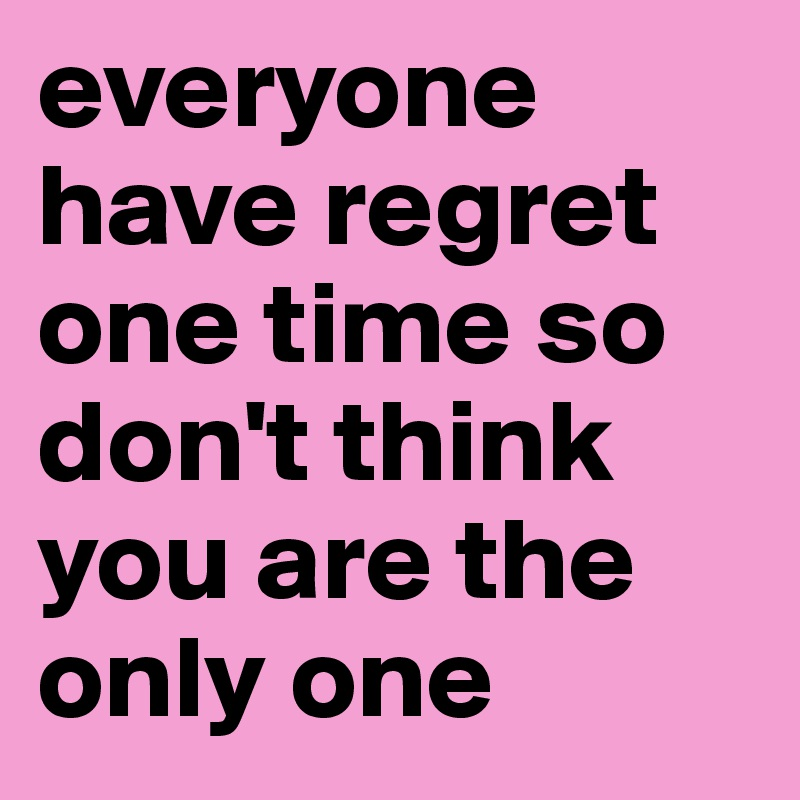 everyone have regret one time so don't think you are the only one