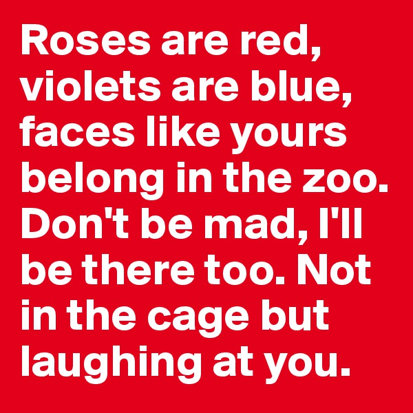 Roses are red, violets are blue, faces like yours belong in the zoo. Don't be mad, I'll be there too. Not in the cage but laughing at you.