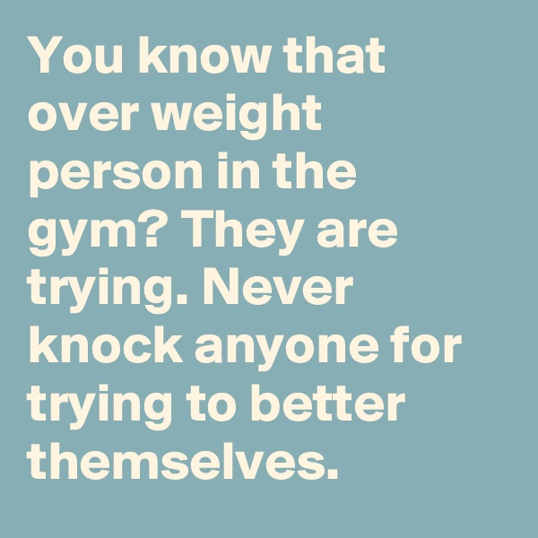 You know that over weight person in the gym? They are trying. Never knock anyone for trying to better themselves.