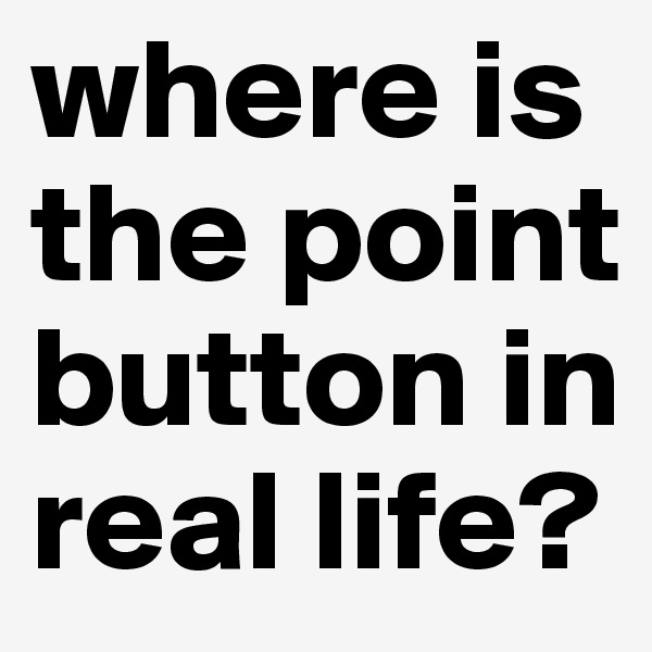 where is the point button in real life?