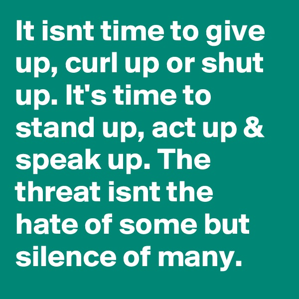 It isnt time to give up, curl up or shut up. It's time to stand up, act up & speak up. The threat isnt the hate of some but silence of many.