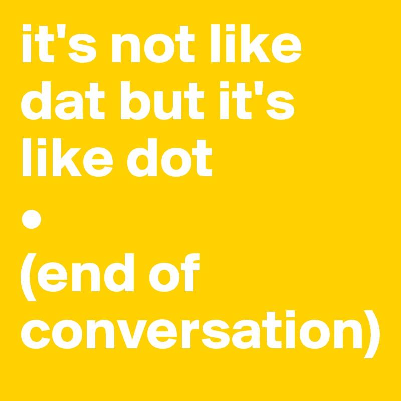 it's not like dat but it's like dot  • (end of conversation)