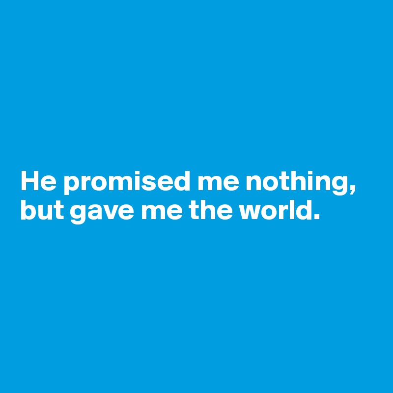 He promised me nothing, but gave me the world.
