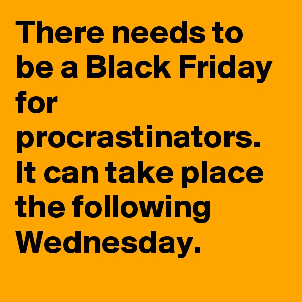 There needs to be a Black Friday for procrastinators. It can take place the following Wednesday.