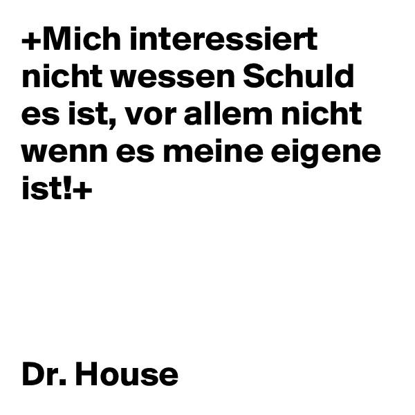 +Mich interessiert nicht wessen Schuld es ist, vor allem nicht wenn es meine eigene ist!+     Dr. House
