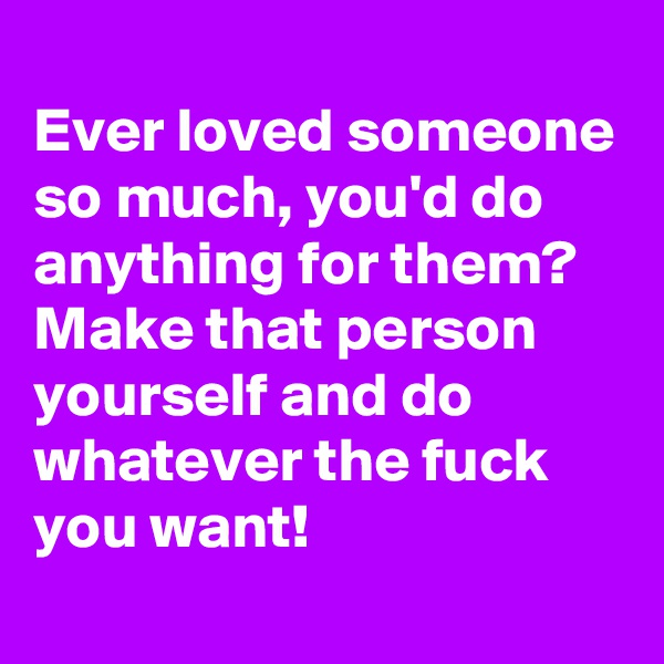 Ever loved someone so much, you'd do anything for them? Make that person yourself and do whatever the fuck you want!