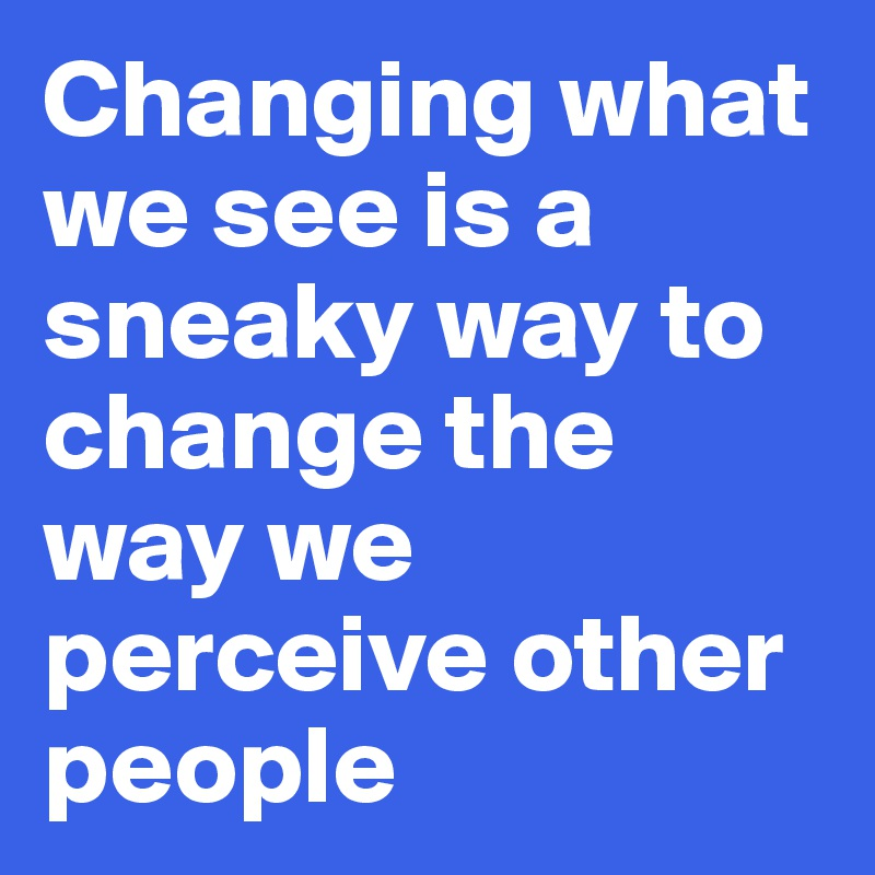 Changing what we see is a sneaky way to change the way we perceive other people