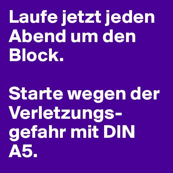 Laufe jetzt jeden Abend um den Block.   Starte wegen der Verletzungs-gefahr mit DIN A5.