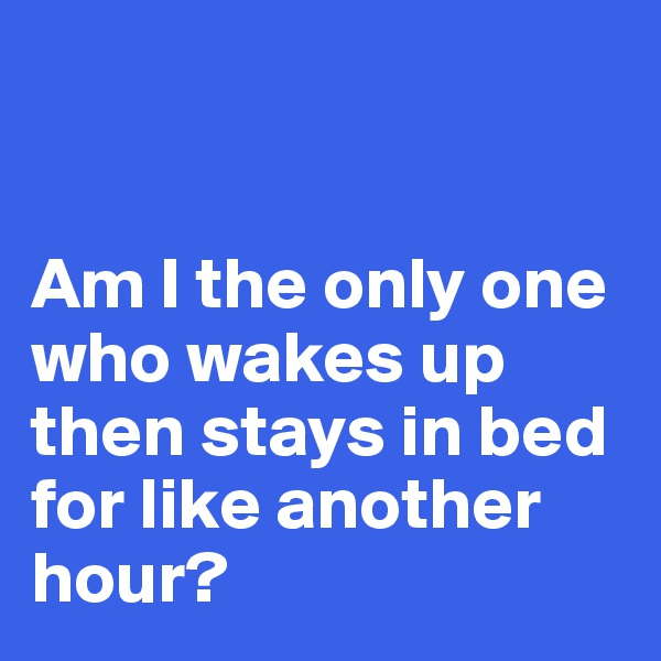 Am I the only one who wakes up then stays in bed for like another hour?