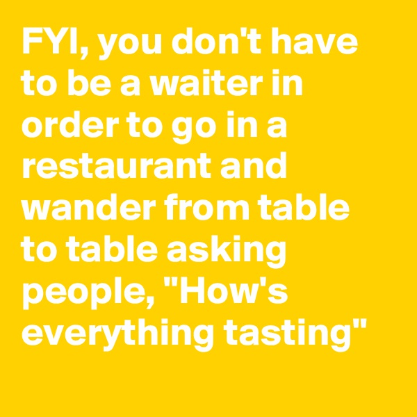 "FYI, you don't have to be a waiter in order to go in a restaurant and wander from table to table asking people, ""How's everything tasting"""