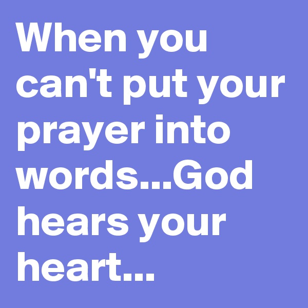 When you can't put your prayer into words...God hears your heart...