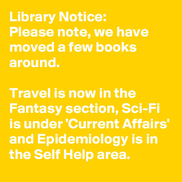 Library Notice: Please note, we have moved a few books around.  Travel is now in the Fantasy section, Sci-Fi is under 'Current Affairs' and Epidemiology is in the Self Help area.