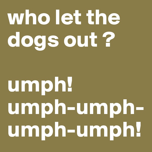 who let the dogs out ?  umph! umph-umph-umph-umph!