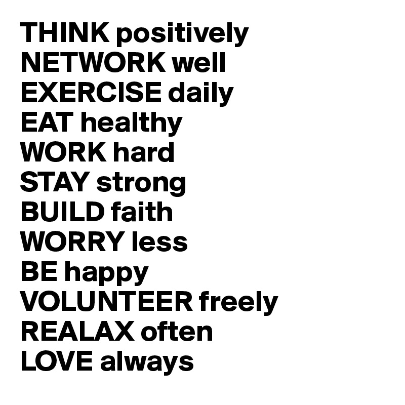 THINK positively NETWORK well EXERCISE daily EAT healthy WORK hard STAY strong BUILD faith WORRY less BE happy VOLUNTEER freely  REALAX often LOVE always
