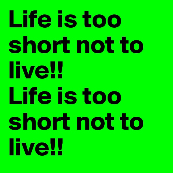Life is too short not to live!! Life is too short not to live!!
