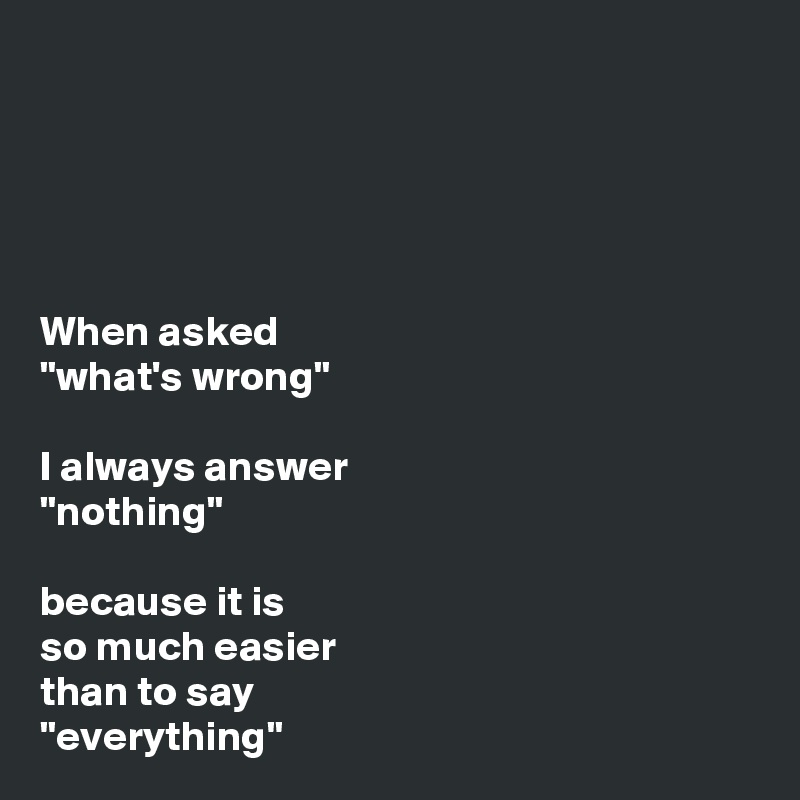 "When asked ""what's wrong""  I always answer ""nothing""  because it is  so much easier than to say ""everything"""