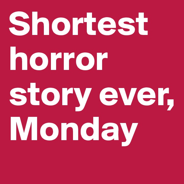 Shortest horror story ever, Monday