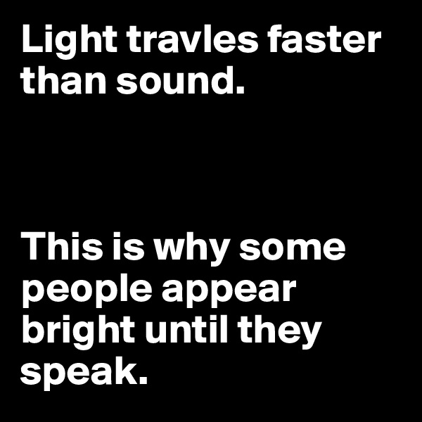 Light travles faster than sound.                This is why some people appear bright until they speak.