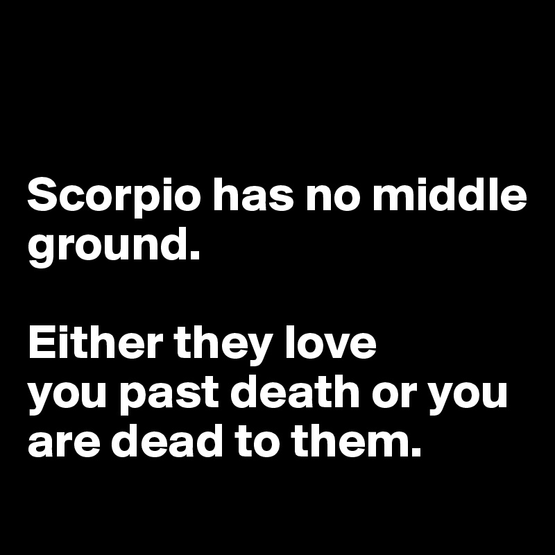 Scorpio has no middle ground.  Either they love you past death or you are dead to them.