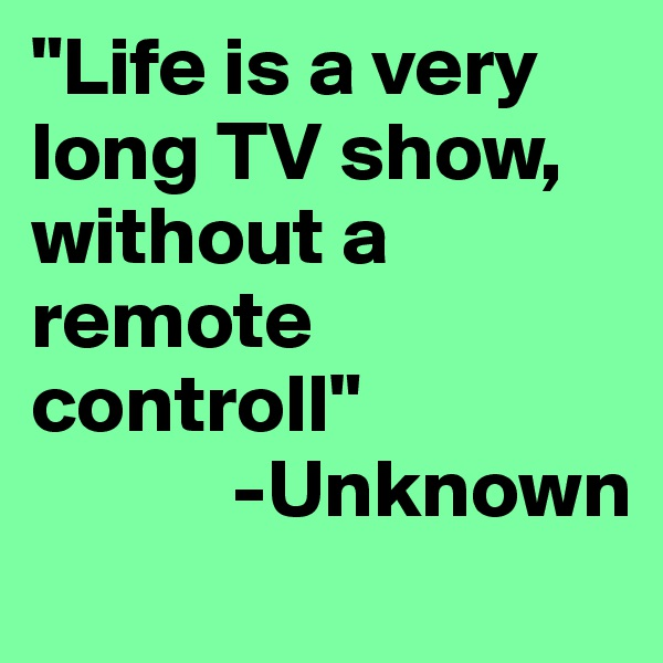 """""""Life is a very long TV show,  without a remote controll""""             -Unknown"""