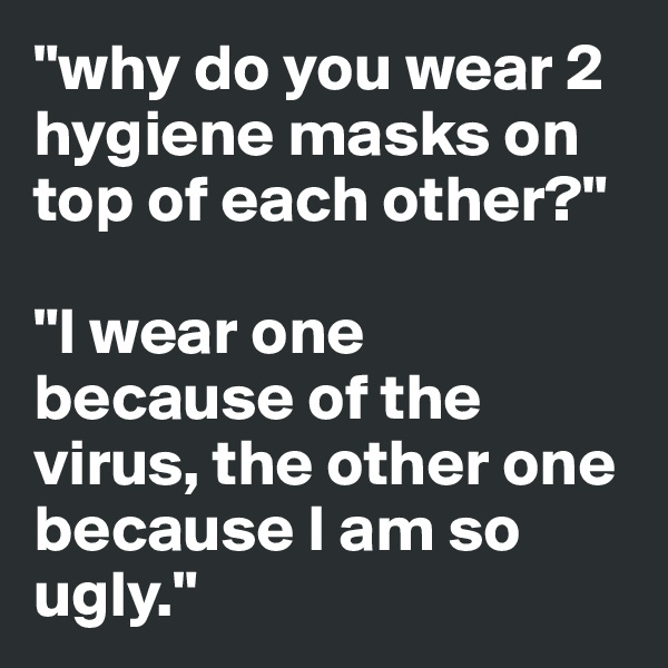 """why do you wear 2 hygiene masks on top of each other?""  ""I wear one because of the virus, the other one because I am so ugly."""