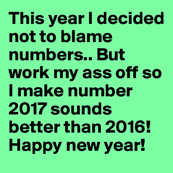 This year I decided not to blame numbers.. But work my ass off so I make number 2017 sounds better than 2016! Happy new year!
