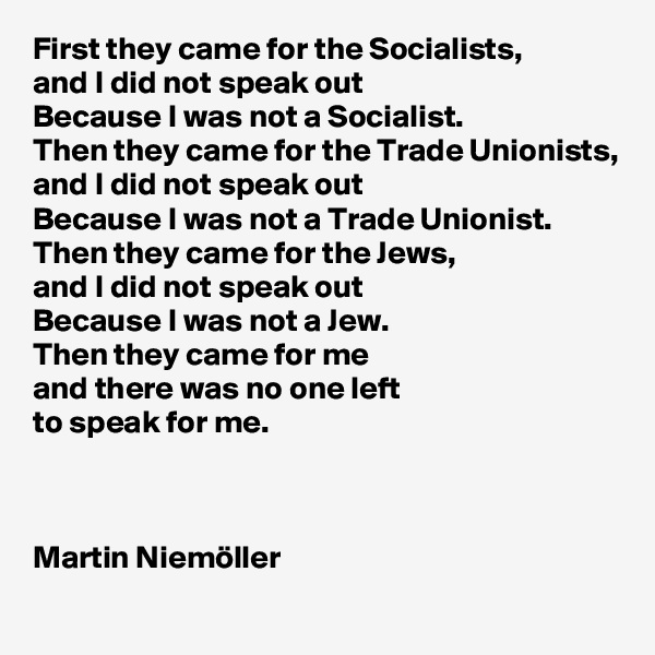 First they came for the Socialists,  and I did not speak out Because I was not a Socialist. Then they came for the Trade Unionists, and I did not speak out  Because I was not a Trade Unionist. Then they came for the Jews,  and I did not speak out  Because I was not a Jew. Then they came for me and there was no one left  to speak for me.    Martin Niemöller