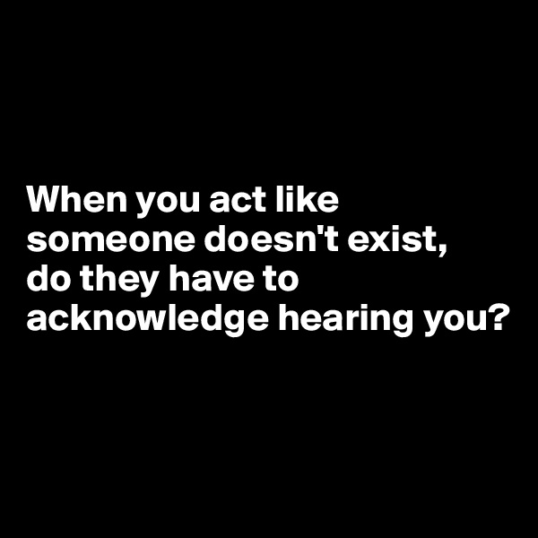 When you act like someone doesn't exist,  do they have to acknowledge hearing you?