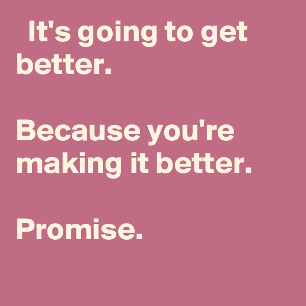 It's going to get better.  Because you're making it better.  Promise.