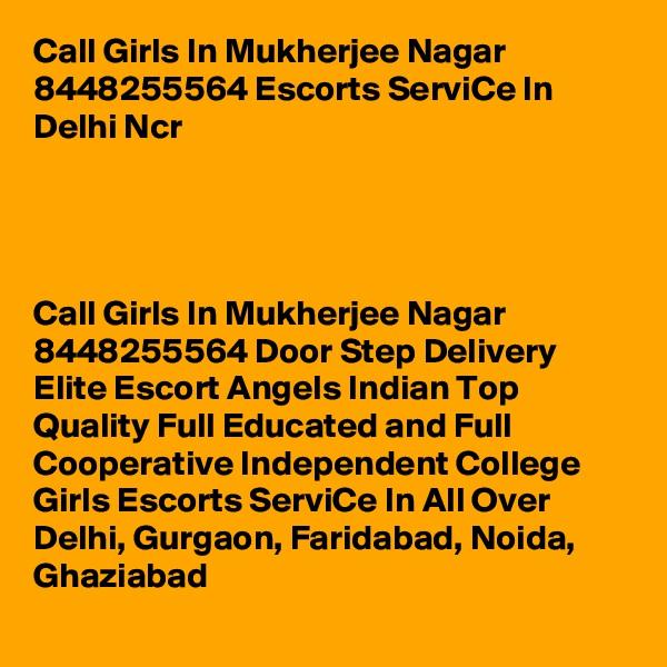 Call Girls In Mukherjee Nagar 8448255564 Escorts ServiCe In Delhi Ncr                                                                          Call Girls In Mukherjee Nagar 8448255564 Door Step Delivery Elite Escort Angels Indian Top Quality Full Educated and Full Cooperative Independent College Girls Escorts ServiCe In All Over Delhi, Gurgaon, Faridabad, Noida, Ghaziabad