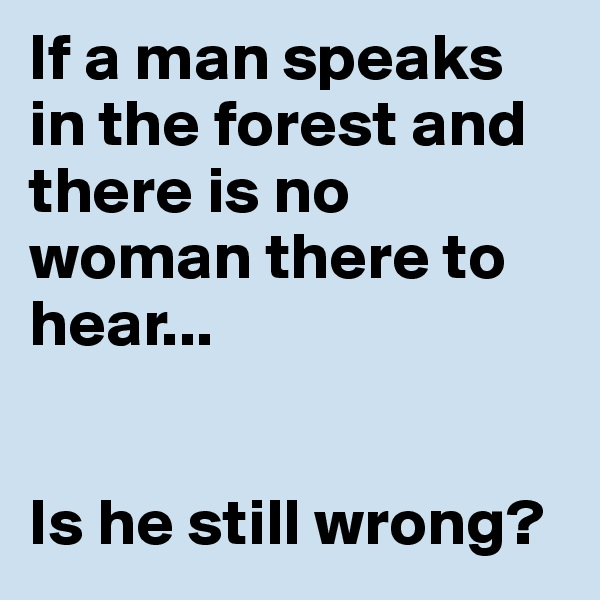 If a man speaks in the forest and there is no woman there to hear...   Is he still wrong?