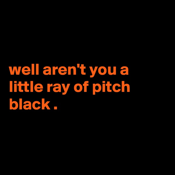 well aren't you a little ray of pitch black .