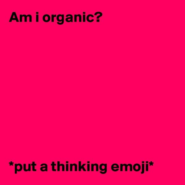 Am i organic?          *put a thinking emoji*