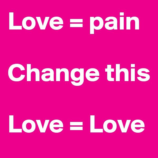 Love = pain  Change this  Love = Love