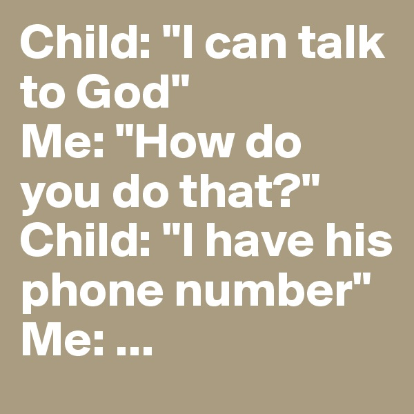 "Child: ""I can talk to God"" Me: ""How do you do that?"" Child: ""I have his phone number"" Me: ..."