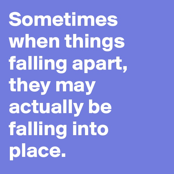 Sometimes when things falling apart, they may actually be falling into place.