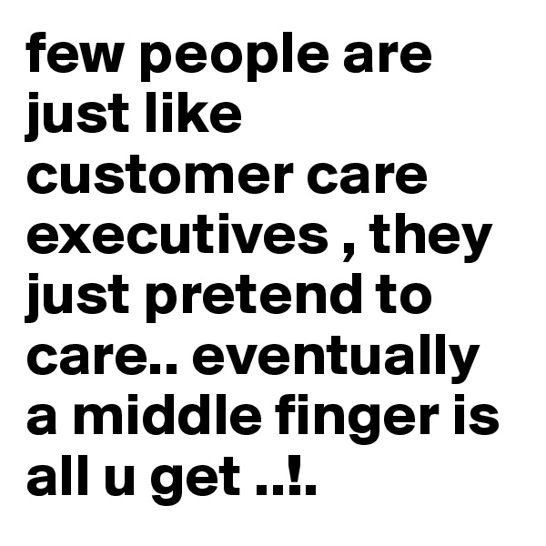 few people are just like customer care executives , they just pretend to care.. eventually a middle finger is all u get ..!.