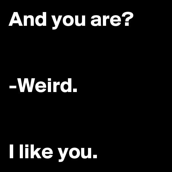 And you are?   -Weird.   I like you.
