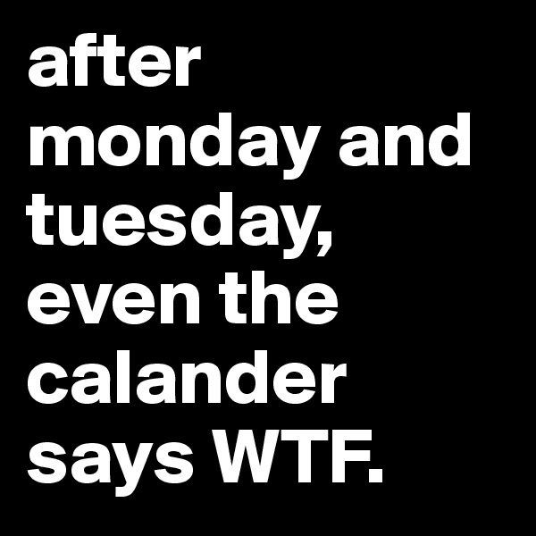 after monday and tuesday, even the calander says WTF.
