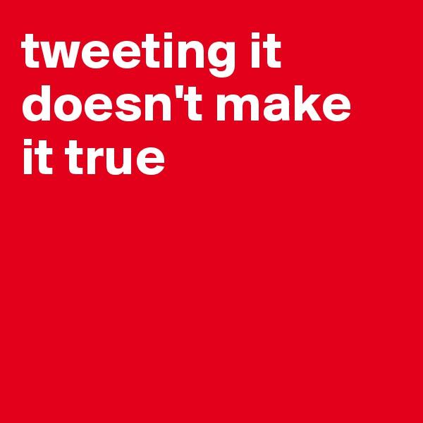 tweeting it doesn't make it true