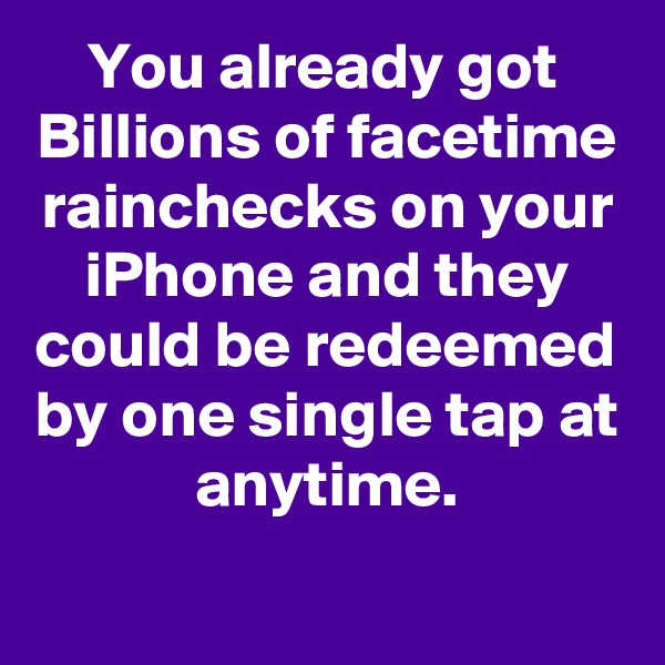 You already got  Billions of facetime rainchecks on your iPhone and they could be redeemed by one single tap at anytime.