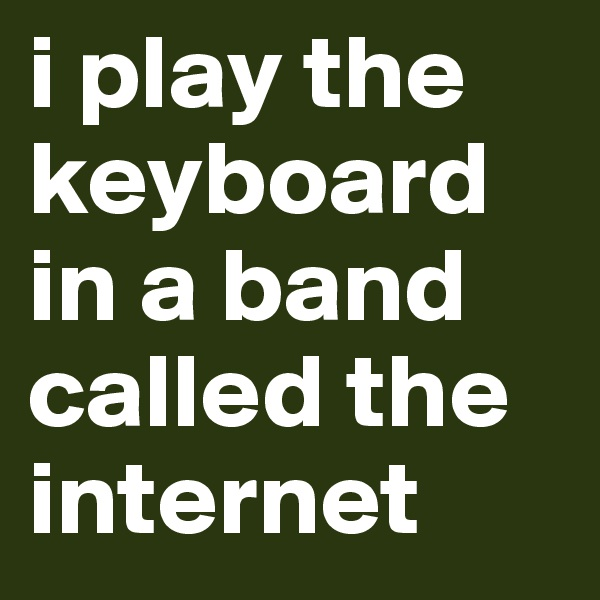 i play the keyboard in a band called the internet