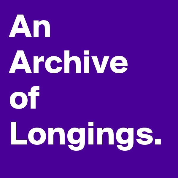An Archive of Longings.