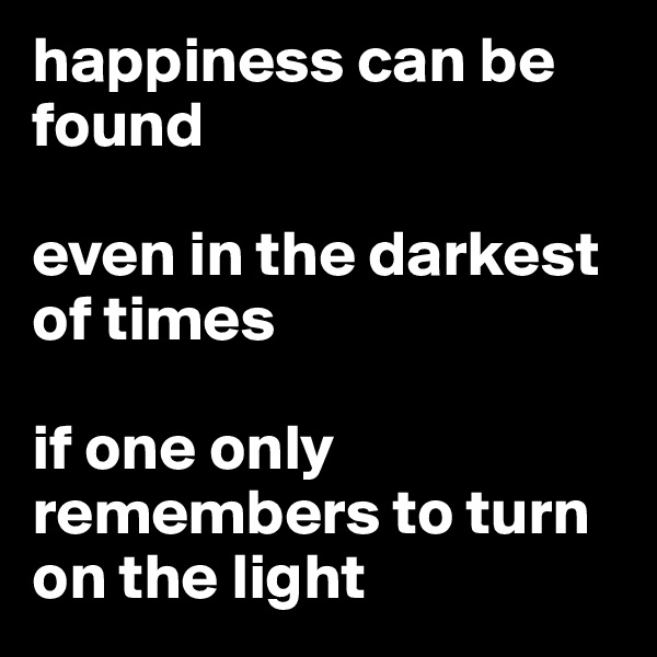 happiness can be found  even in the darkest of times  if one only remembers to turn on the light