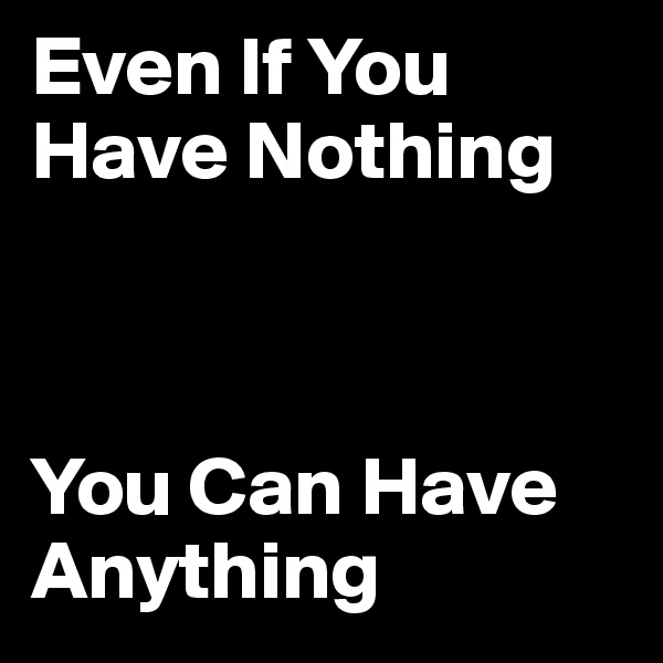 Even If You Have Nothing    You Can Have Anything