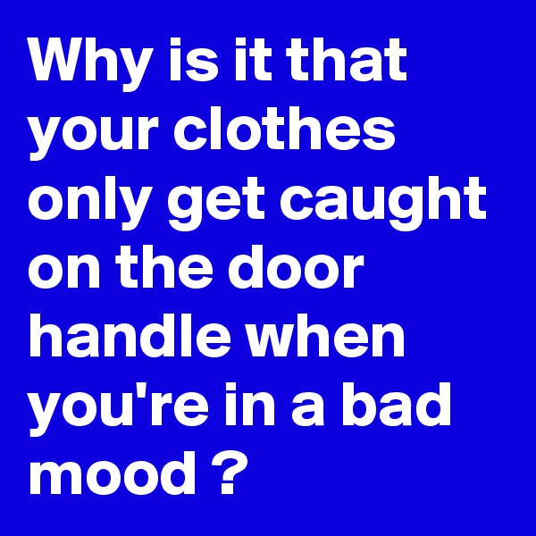 Why is it that your clothes only get caught on the door handle when you're in a bad mood ?