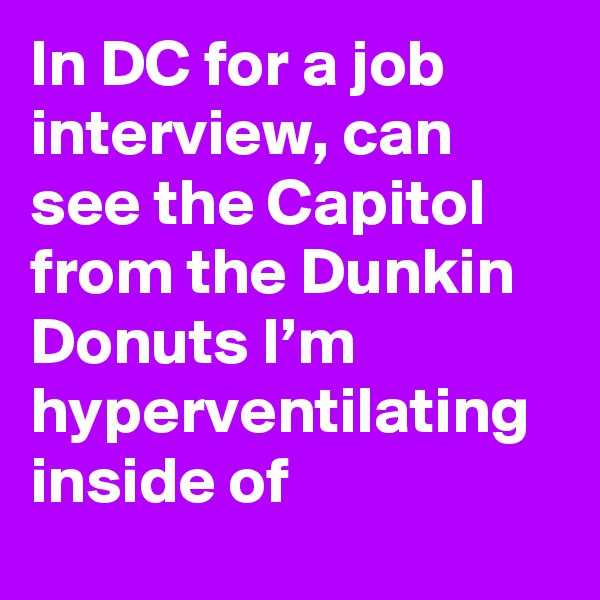 In DC for a job interview, can see the Capitol from the Dunkin Donuts I'm hyperventilating inside of