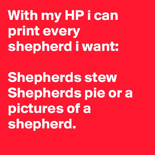 With my HP i can print every shepherd i want:  Shepherds stew  Shepherds pie or a pictures of a shepherd.