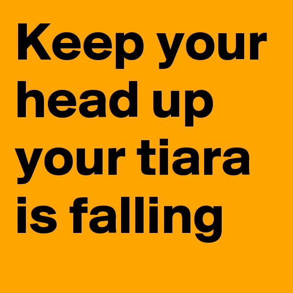 Keep your head up your tiara is falling